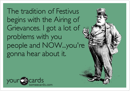 The tradition of Festivus begins with the Airing of Grievances. I got a lot of problems with you people and NOW...you're gonna hear about it.