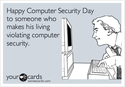 Happy Computer Security Day  to someone who makes his living  violating computer security.