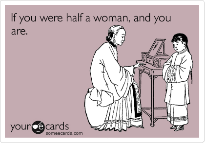 If you were half a woman, and you are.