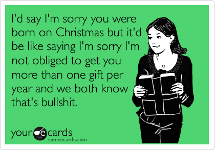 I'd say I'm sorry you were  born on Christmas but it'd be like saying I'm sorry I'm not obliged to get you more than one gift per year and we both know that's bullshit.