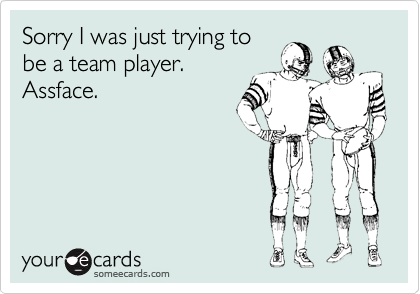Sorry I was just trying to be a team player.  Assface.