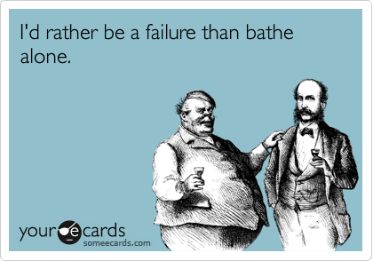 I'd rather be a failure than bathe alone.