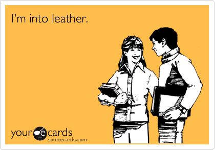 I'm into leather.