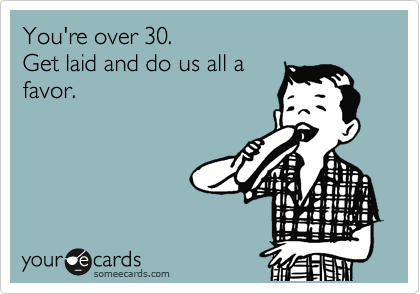 You're over 30.  Get laid and do us all a favor.