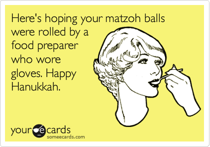 Here's hoping your matzoh balls were rolled by a food preparer who wore gloves. Happy Hanukkah.