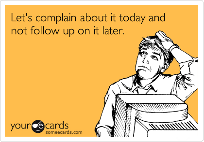 Let's complain about it today and not follow up on it later.