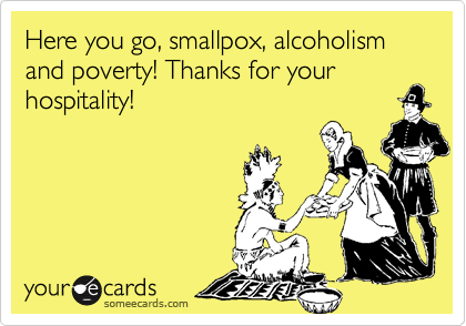 Here you go, smallpox, alcoholism and poverty! Thanks for your hospitality!