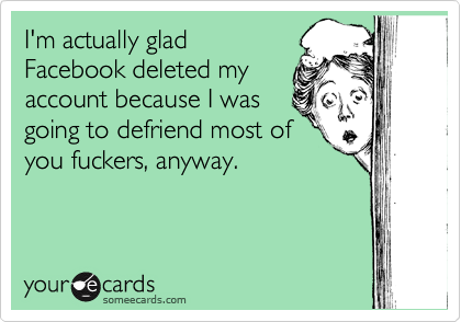 I'm actually glad Facebook deleted my account because I was going to defriend most of you fuckers, anyway.