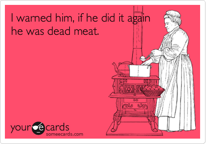 I warned him, if he did it again he was dead meat.