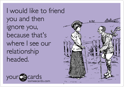 I would like to friend  you and then ignore you, because that's where I see our relationship headed.