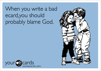 When you write a bad ecard,you should probably blame God.