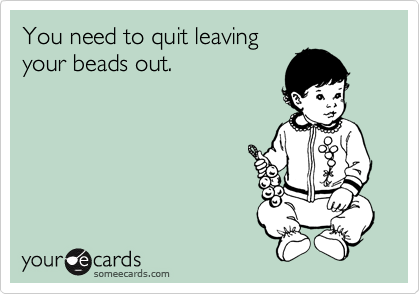 You need to quit leaving your beads out.