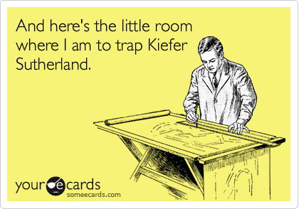And here's the little room where I am to trap Kiefer Sutherland.