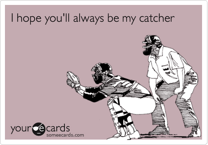 I hope you'll always be my catcher