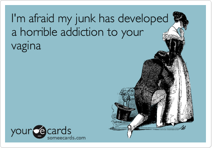 I'm afraid my junk has developed a horrible addiction to your vagina