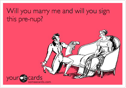 Will you marry me and will you sign this pre-nup?