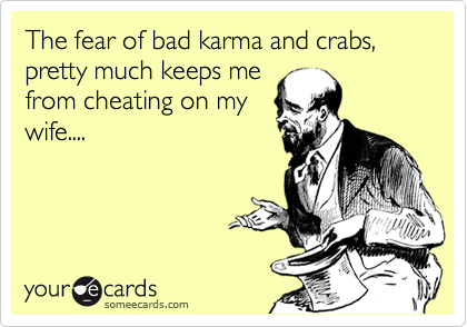 The fear of bad karma and crabs, pretty much keeps me from cheating on my wife....