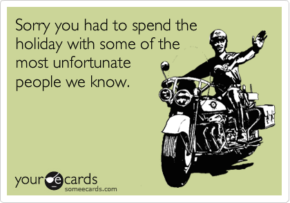 Sorry you had to spend the holiday with some of the most unfortunate people we know.