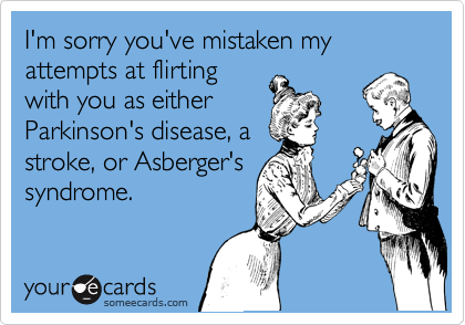 I'm sorry you've mistaken my attempts at flirting with you as either Parkinson's disease, a stroke, or Asberger's syndrome.