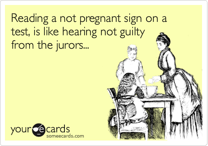 Reading a not pregnant sign on a test, is like hearing not guilty from the jurors...