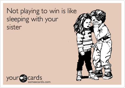 Not playing to win is like sleeping with your sister