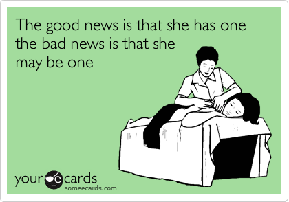 The good news is that she has one the bad news is that she may be one