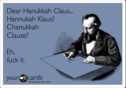 Dear Hanukkah Claus... Hannukah Klaus? Chanukkah Clause?  Eh, fuck it.