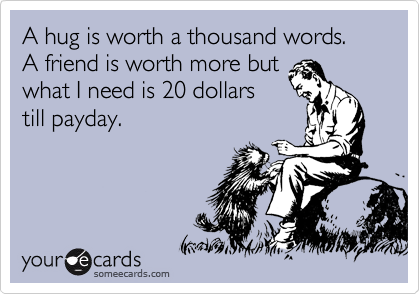 A hug is worth a thousand words.  A friend is worth more but what I need is 20 dollars till payday.
