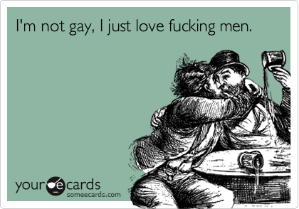 I'm not gay, I just love fucking men.