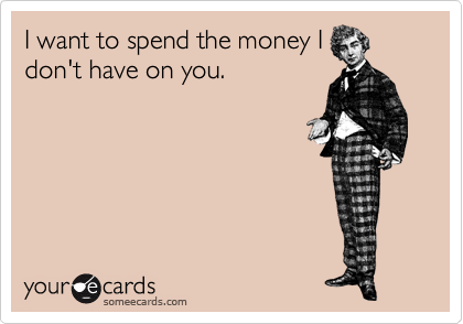 I want to spend the money I don't have on you.