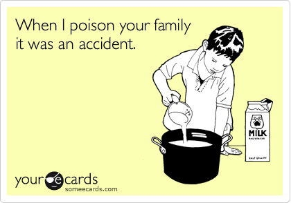 When I poison your family it was an accident.