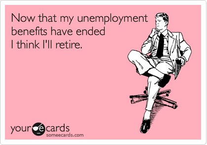 Now that my unemployment benefits have ended  I think I'll retire.