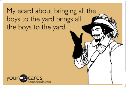 My ecard about bringing all the boys to the yard brings all the boys to the yard.