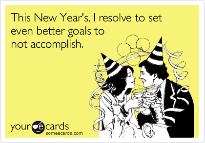 This New Year's, I resolve to set even better goals to not accomplish.