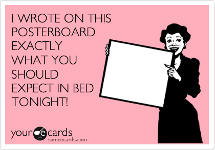 I WROTE ON THIS POSTERBOARD EXACTLY WHAT YOU SHOULD EXPECT IN BED TONIGHT!