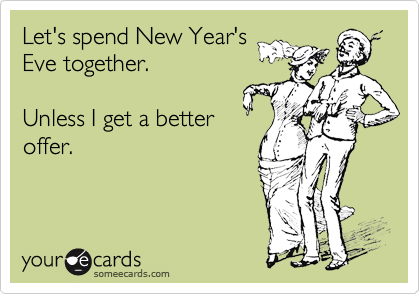 Let's spend New Year's Eve together.  Unless I get a better offer.
