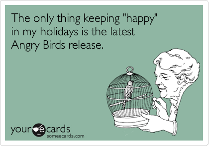 """The only thing keeping """"happy""""  in my holidays is the latest  Angry Birds release."""