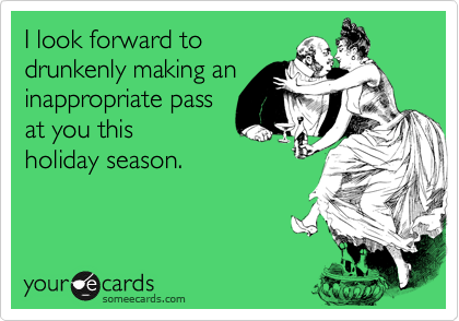 I look forward to drunkenly making an inappropriate pass at you this holiday season.