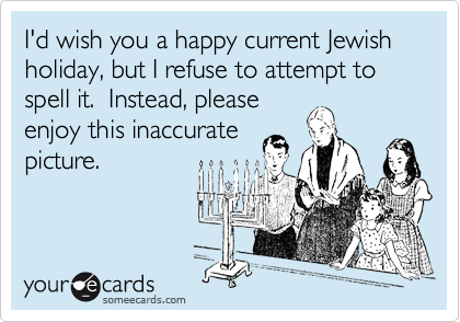 I'd wish you a happy current Jewish holiday, but I refuse to attempt to spell it.  Instead, please enjoy this inaccurate picture.