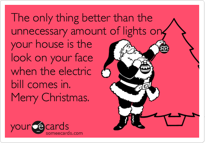 The only thing better than the unnecessary amount of lights on your house is the look on your face when the electric bill comes in. Merry Christmas.