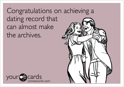 Congratulations on achieving a dating record that can almost make the archives.