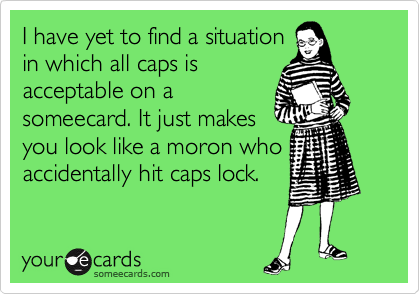 I have yet to find a situation in which all caps is acceptable on a someecard. It just makes you look like a moron who accidentally hit caps lock.