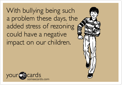 With bullying being such a problem these days, the  added stress of rezoning could have a negative impact on our children.