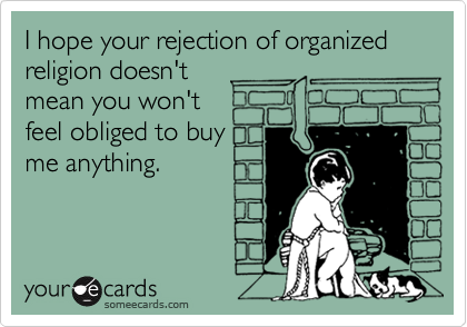 I hope your rejection of organized religion doesn't mean you won't feel obliged to buy me anything.