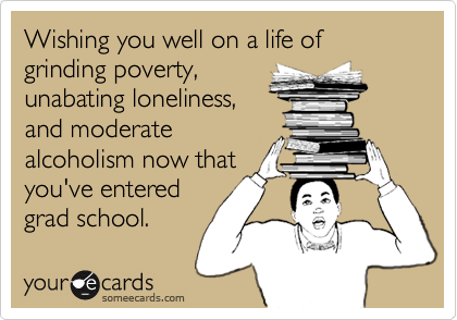 Wishing you well on a life of grinding poverty, unabating loneliness, and moderate alcoholism now that you've entered grad school.