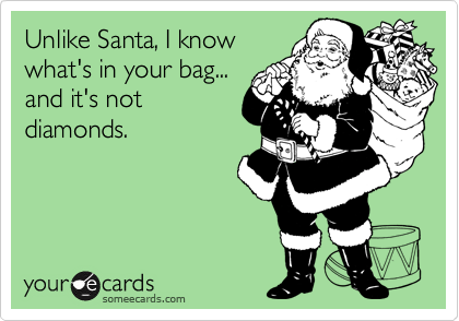 Unlike Santa, I know what's in your bag... and it's not diamonds.