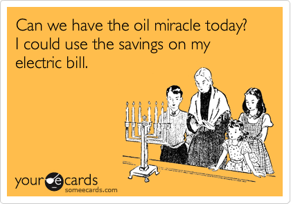 Can we have the oil miracle today?  I could use the savings on my electric bill.