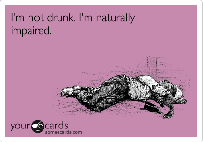 I'm not drunk. I'm naturally impaired.