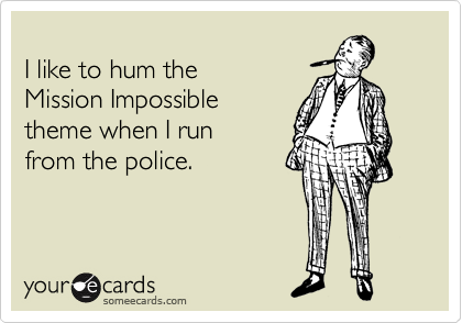 I like to hum the  Mission Impossible theme when I run  from the police.