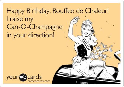 Happy Birthday, Bouffee de Chaleur!   I raise my Can-O-Champagne in your direction!